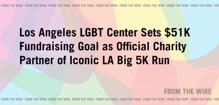 From the Wire: Los Angeles LGBT Center Sets $51K Fundraising Goal as Official Charity Partner of Iconic LA Big 5K Run