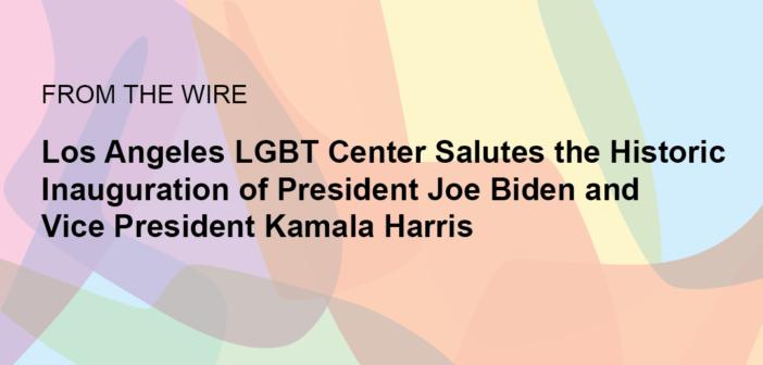 Los Angeles LGBT Center Salutes the Historic Inauguration of President Joe Biden and Vice President Kamala Harris