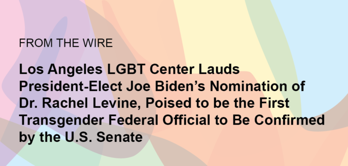 Los Angeles LGBT Center Lauds President-Elect Joe Biden's Nomination Of Dr. Rachel Levine, Poised to be the First Transgender Federal Official To Be Confirmed By The U.S. Senate