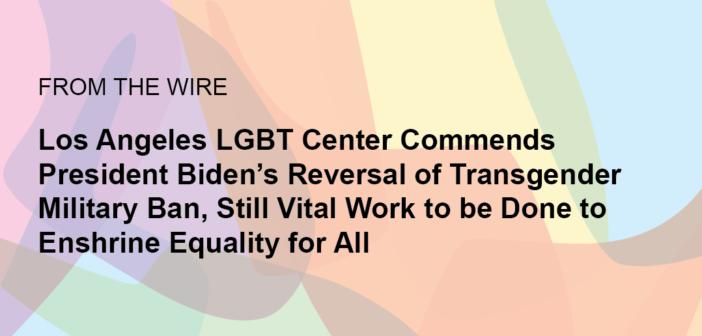 Los Angeles LGBT Center Commends President Biden's Reversal of Transgender Military Ban, Still Vital Work to be Done to Enshrine Equality for All