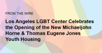 Los Angeles LGBT Center Celebrates the Opening of the New Michaeljohn Horne & Thomas Eugene Jones Youth Housing